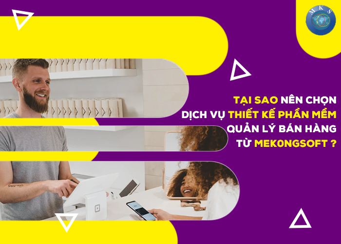 Tại sao nên cho dịch vụ thiết kế phần mềm quản lý bán hàng từ Mekongsoft?