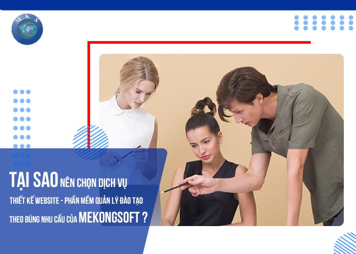 Tại sao nên chọn dịch vụ thiết kế website - phần mềm quản lý đào tạo theo đúng nhu cầu của Mekongsoft?