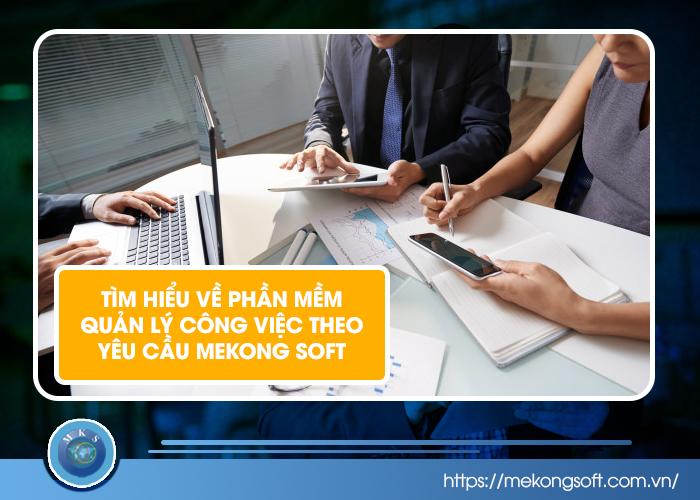 Tìm hiểu về phần mềm quản lý công việc theo yêu cầu Mekong Soft